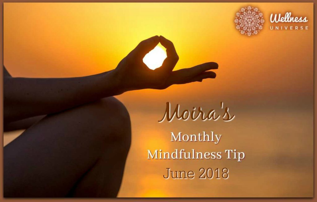 Moira's Monthly Mindfulness Tip for June 2018 by Moira Hutchison #TheWellnessUniverse #WUVIP #MindfulnessTipForJune
