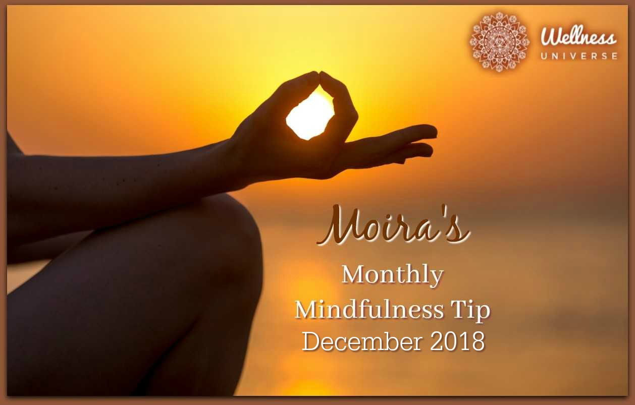 Moira's Monthly Mindfulness Tip for December 2018 by Moira Hutchison #TheWellnessUniverse #WUVIP #MindfulnessTipForDecember2018