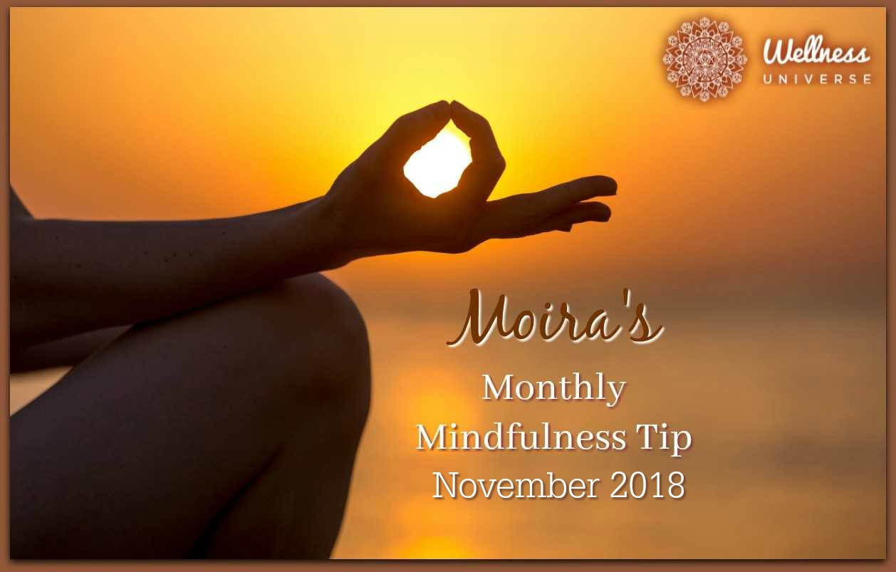 Moira's Monthly Mindfulness Tip for November 2018 by Moira Hutchison #TheWellnessUniverse #WUVIP #MindfulnessTipForNovember